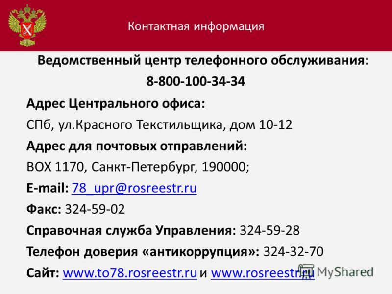 Ведомственный центр телефонного обслуживания: 8-800-100-34-34 Адрес Центрального офиса: СПб, ул.Красного Текстильщика, дом 10-12 Адрес для почтовых отправлений: BOX 1170, Санкт-Петербург, 190000; E-mail: 78_upr@rosreestr.ru 78_upr@rosreestr.ru Факс: