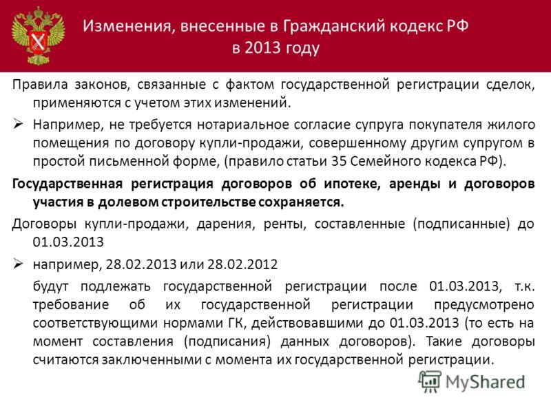 Изменения, внесенные в Гражданский кодекс РФ в 2013 году Правила законов, связанные с фактом государственной регистрации сделок, применяются с учетом этих изменений. Например, не требуется нотариальное согласие супруга покупателя жилого помещения по