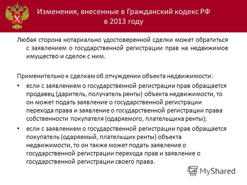 Изменения, внесенные в Гражданский кодекс РФ в 2013 году Любая сторона нотариально удостоверенной сделки может обратиться с заявлением о государственной регистрации прав на недвижимое имущество и сделок с ним. Применительно к сделкам об отчуждении об