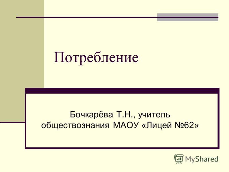 Потребление Бочкарёва Т.Н., учитель обществознания МАОУ «Лицей 62»