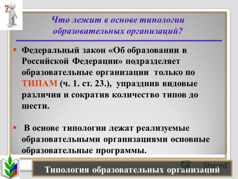 Что лежит в основе типологии образовательных организаций? Федеральный закон «Об образовании в Российской Федерации» подразделяет образовательные организации только по ТИПАМ (ч. 1. ст. 23.), упразднив видовые различия и сократив количество типов до ше