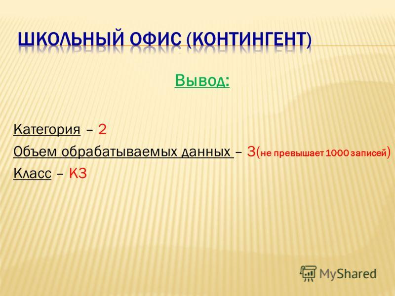 Вывод: Категория – 2 Объем обрабатываемых данных – 3( не превышает 1000 записей ) Класс – К3