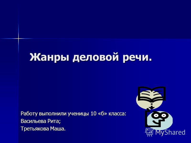 Жанры деловой речи. Работу выполнили ученицы 10 «б» класса: Васильева Рита; Третьякова Маша.