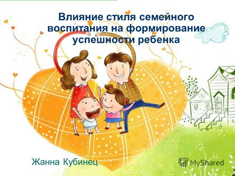 Влияние стиля семейного воспитания на формирование успешности ребенка Жанна Кубинец