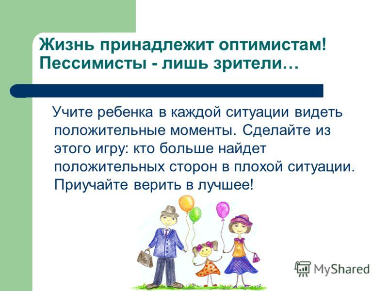 Жизнь принадлежит оптимистам! Пессимисты - лишь зрители… Учите ребенка в каждой ситуации видеть положительные моменты. Сделайте из этого игру: кто больше найдет положительных сторон в плохой ситуации. Приучайте верить в лучшее!