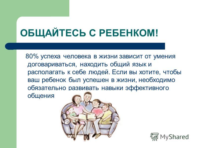 ОБЩАЙТЕСЬ С РЕБЕНКОМ! 80% успеха человека в жизни зависит от умения договариваться, находить общий язык и располагать к себе людей. Если вы хотите, чтобы ваш ребенок был успешен в жизни, необходимо обязательно развивать навыки эффективного общения