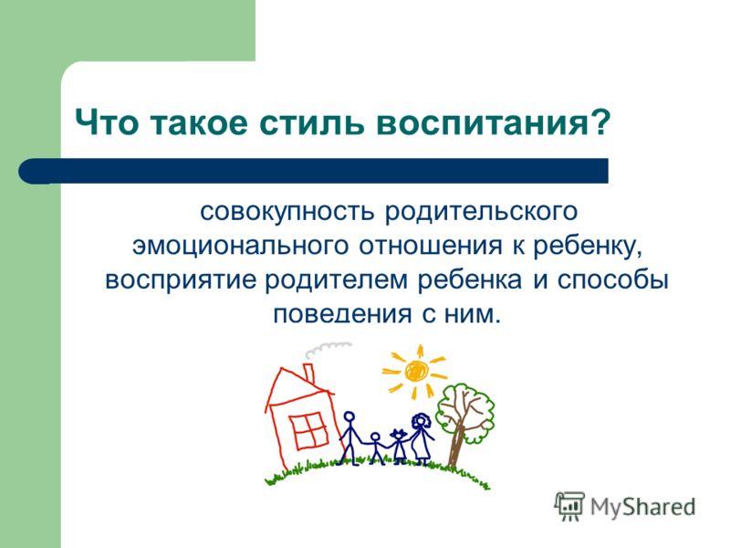 Что такое стиль воспитания? совокупность родительского эмоционального отношения к ребенку, восприятие родителем ребенка и способы поведения с ним.