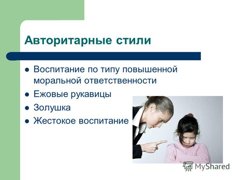 Авторитарные стили Воспитание по типу повышенной моральной ответственности Ежовые рукавицы Золушка Жестокое воспитание