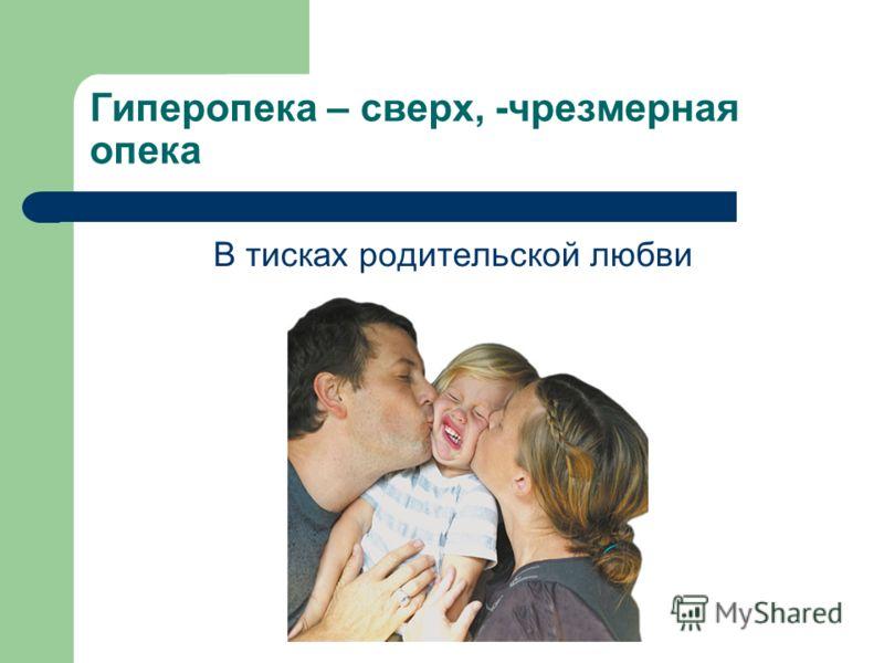 Гиперопека – сверх, -чрезмерная опека В тисках родительской любви
