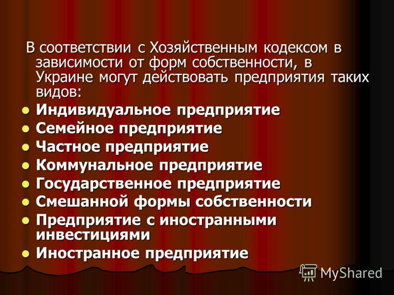 В соответствии с Хозяйственным кодексом в зависимости от форм собственности, в Украине могут действовать предприятия таких видов: В соответствии с Хозяйственным кодексом в зависимости от форм собственности, в Украине могут действовать предприятия так