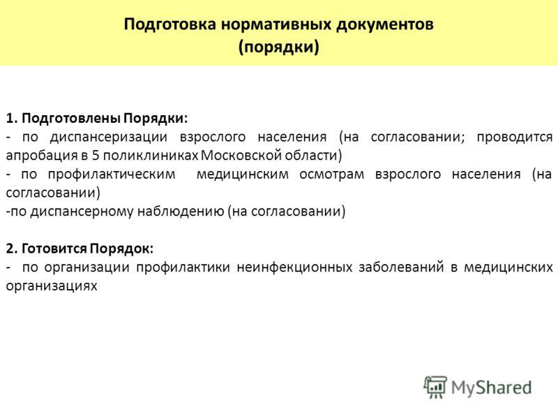 1. Подготовлены Порядки: - по диспансеризации взрослого населения (на согласовании; проводится апробация в 5 поликлиниках Московской области) - по про