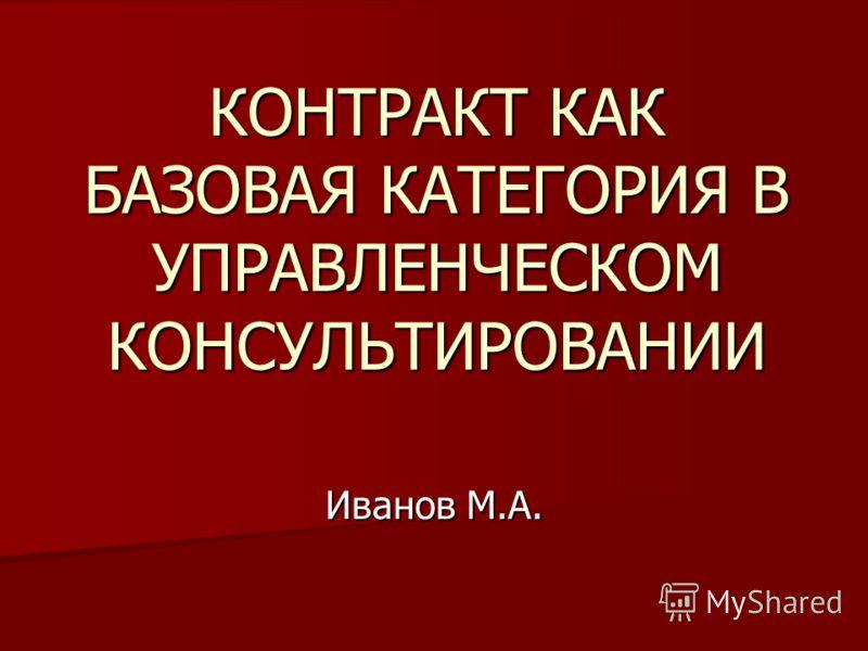 КОНТРАКТ КАК БАЗОВАЯ КАТЕГОРИЯ В УПРАВЛЕНЧЕСКОМ КОНСУЛЬТИРОВАНИИ Иванов М.А.