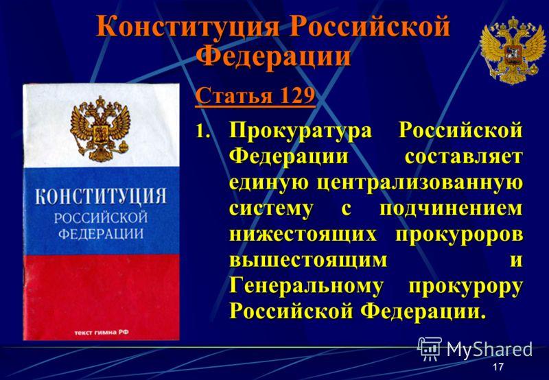 17 Конституция Российской Федерации Статья 129 1. Прокуратура Российской Федерации составляет единую централизованную систему с подчинением нижестоящих прокуроров вышестоящим и Генеральному прокурору Российской Федерации.