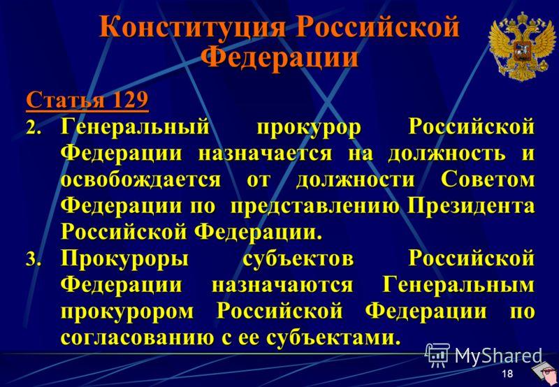 18 Конституция Российской Федерации Статья 129 2. Генеральный прокурор Российской Федерации назначается на должность и освобождается от должности Советом Федерации по представлению Президента Российской Федерации. 3. Прокуроры субъектов Российской Фе