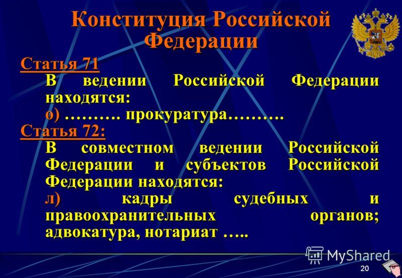 20 Конституция Российской Федерации Статья 71 В ведении Российской Федерации находятся: о) ………. прокуратура………. Статья 72: В совместном ведении Российской Федерации и субъектов Российской Федерации находятся: л) кадры судебных и правоохранительных ор