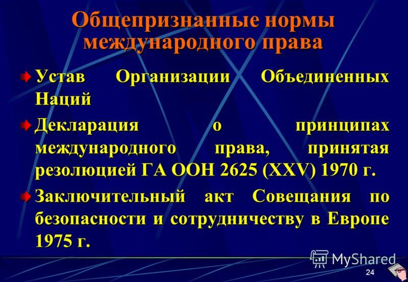 24 Общепризнанные нормы международного права Устав Организации Объединенных Наций Декларация о принципах международного права, принятая резолюцией ГА ООН 2625 (XXV) 1970 г. Заключительный акт Совещания по безопасности и сотрудничеству в Европе 1975 г