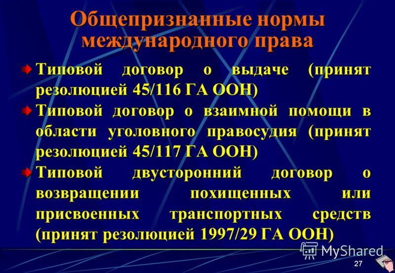 27 Общепризнанные нормы международного права Типовой договор о выдаче (принят резолюцией 45/116 ГА ООН) Типовой договор о взаимной помощи в области уголовного правосудия (принят резолюцией 45/117 ГА ООН) Типовой двусторонний договор о возвращении пох
