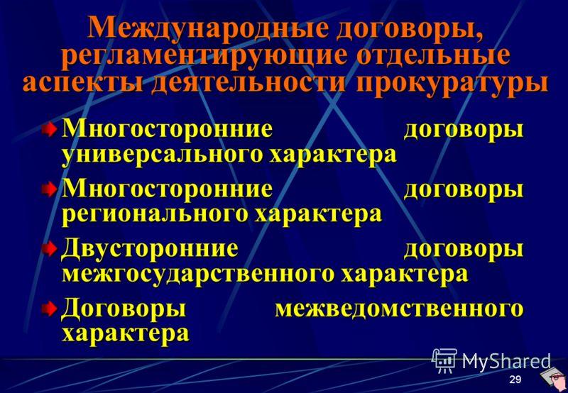 29 Международные договоры, регламентирующие отдельные аспекты деятельности прокуратуры Многосторонние договоры универсального характера Многосторонние договоры регионального характера Двусторонние договоры межгосударственного характера Договоры межве