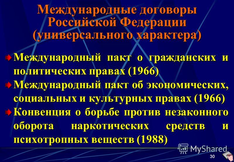 30 Международные договоры Российской Федерации (универсального характера) Международный пакт о гражданских и политических правах (1966) Международный пакт об экономических, социальных и культурных правах (1966) Конвенция о борьбе против незаконного о