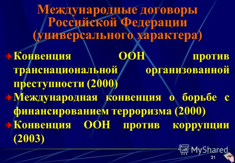 31 Международные договоры Российской Федерации (универсального характера) Конвенция ООН против транснациональной организованной преступности (2000) Международная конвенция о борьбе с финансированием терроризма (2000) Конвенция ООН против коррупции (2