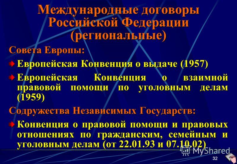 32 Международные договоры Российской Федерации (региональные) Совета Европы: Европейская Конвенция о выдаче (1957) Европейская Конвенция о взаимной правовой помощи по уголовным делам (1959) Содружества Независимых Государств: Конвенция о правовой пом