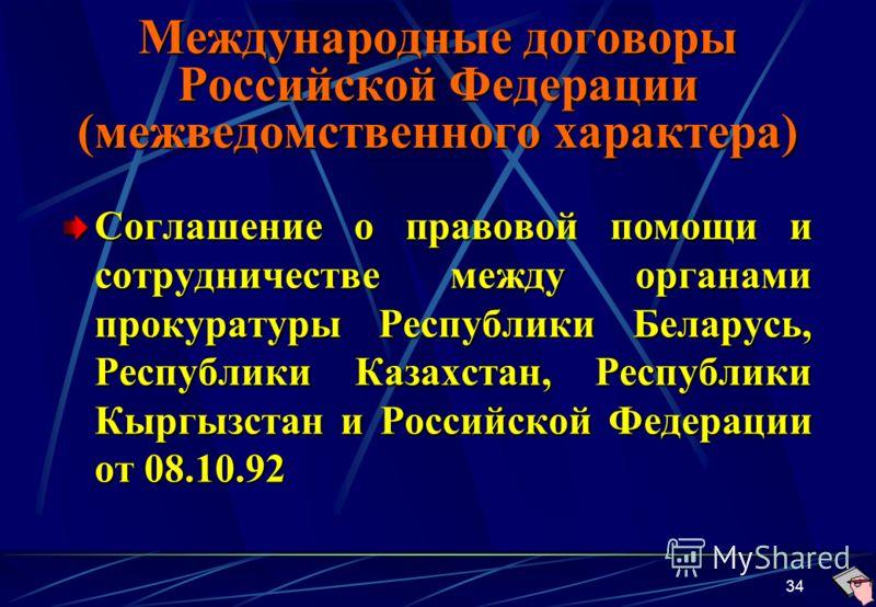 34 Международные договоры Российской Федерации (межведомственного характера) Соглашение о правовой помощи и сотрудничестве между органами прокуратуры Республики Беларусь, Республики Казахстан, Республики Кыргызстан и Российской Федерации от 08.10.92