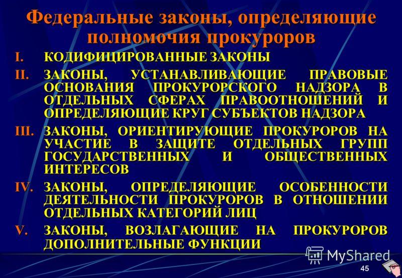 45 Федеральные законы, определяющие полномочия прокуроров I.КОДИФИЦИРОВАННЫЕ ЗАКОНЫ II.ЗАКОНЫ, УСТАНАВЛИВАЮЩИЕ ПРАВОВЫЕ ОСНОВАНИЯ ПРОКУРОРСКОГО НАДЗОРА В ОТДЕЛЬНЫХ СФЕРАХ ПРАВООТНОШЕНИЙ И ОПРЕДЕЛЯЮЩИЕ КРУГ СУБЪЕКТОВ НАДЗОРА III.ЗАКОНЫ, ОРИЕНТИРУЮЩИЕ