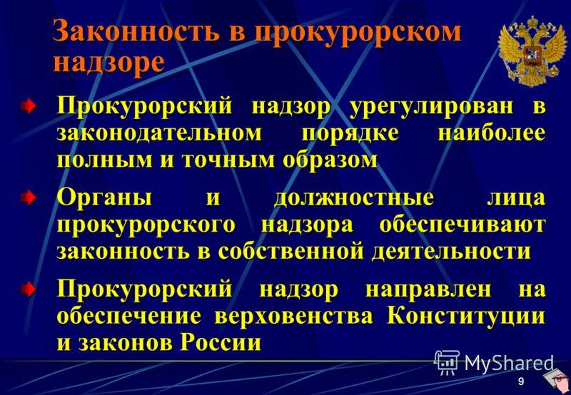 9 Законность в прокурорском надзоре Прокурорский надзор урегулирован в законодательном порядке наиболее полным и точным образом Органы и должностные лица прокурорского надзора обеспечивают законность в собственной деятельности Прокурорский надзор нап