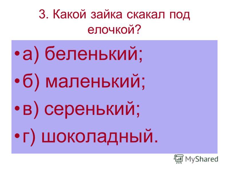 3. Какой зайка скакал под елочкой? а) беленький; б) маленький; в) серенький; г) шоколадный.