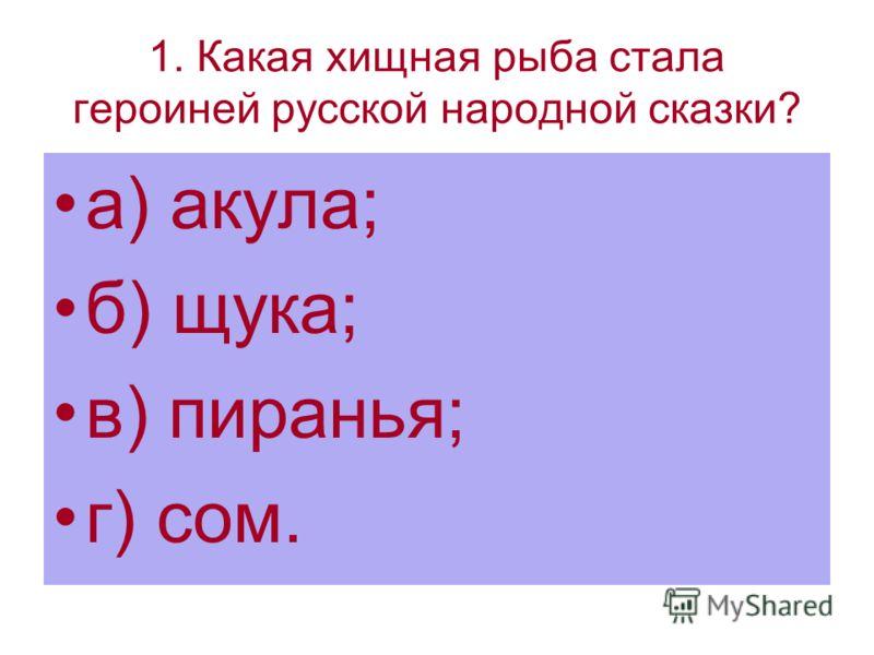 1. Какая хищная рыба стала героиней русской народной сказки? а) акула; б) щука; в) пиранья; г) сом.
