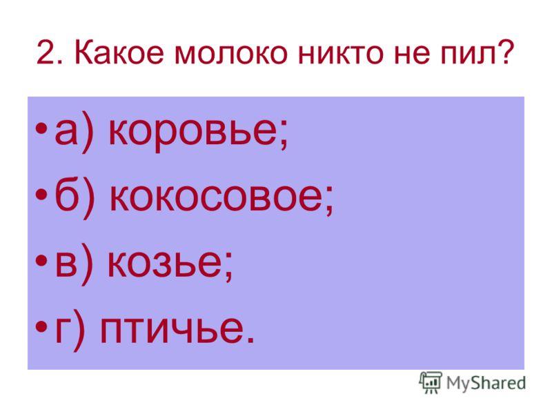2. Какое молоко никто не пил? а) коровье; б) кокосовое; в) козье; г) птичье.