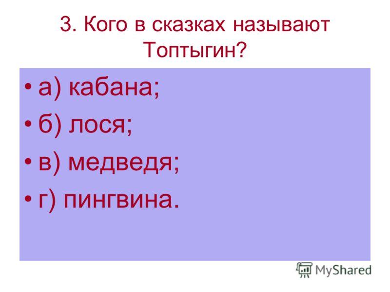 3. Кого в сказках называют Топтыгин? а) кабана; б) лося; в) медведя; г) пингвина.