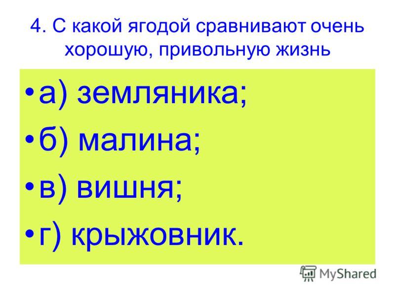 4. С какой ягодой сравнивают очень хорошую, привольную жизнь а) земляника; б) малина; в) вишня; г) крыжовник.