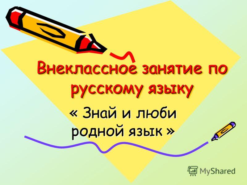 Внеклассное занятие по русскому языку « Знай и люби родной язык »