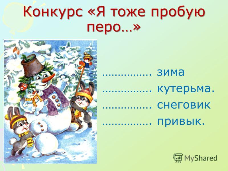 Конкурс «Я тоже пробую перо…» ……………. зима ……………. кутерьма. ……………. снеговик ……………. привык.