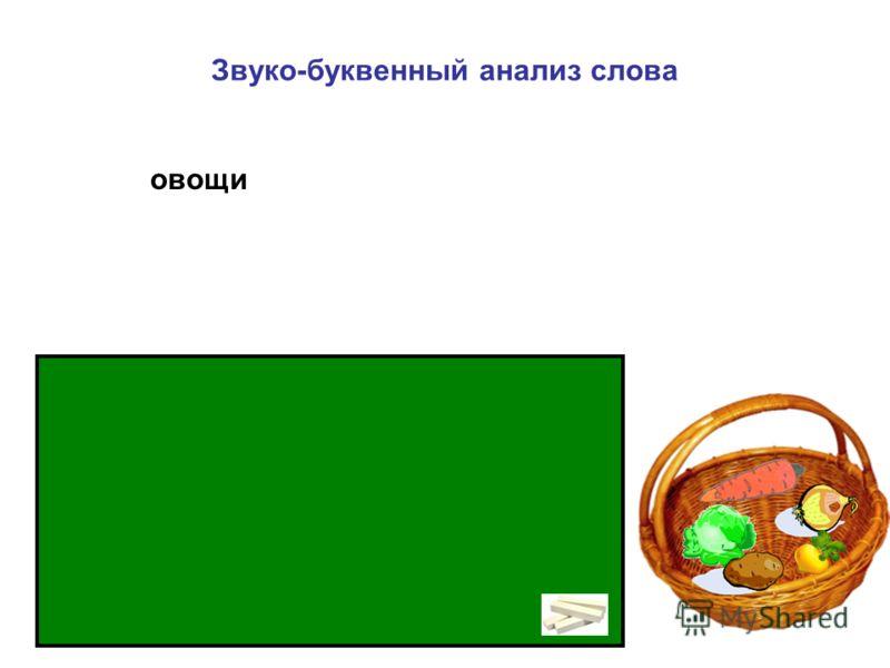 Звуко-буквенный анализ слова [ о ] – гласный, ударный; [ в ] – согласный, звонкий, твёрдый, парный; [ о ] – гласный, безударный; [ щ ] – согласный, глухой, мягкий, непарный; [ и ] - гласный, ' - 3 слога, 5 зв., 5 букв. овощи