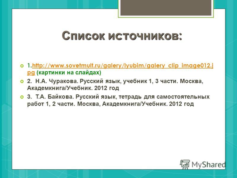 Список источник ов : 1.http://www.sovetmult.ru/galery/lyubim/galery_clip_image012.j pg (картинки на слайдах)http://www.sovetmult.ru/galery/lyubim/galery_clip_image012.j pg 2. Н.А. Чуракова. Русский язык, учебник 1, 3 части. Москва, Академкнига/Учебни