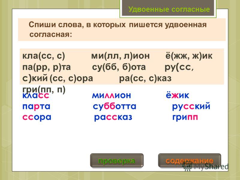 Удвоенные согласные Спиши слова, в которых пишется удвоенная согласная: кла(сс, с) ми(лл, л)ион ё(жж, ж)ик па(рр, р)та су(бб, б)ота ру(сс, с)кий (сс, с)ора ра(сс, с)каз гри(пп, п) класс миллион ёжик парта субботта русский ссора рассказ грипп