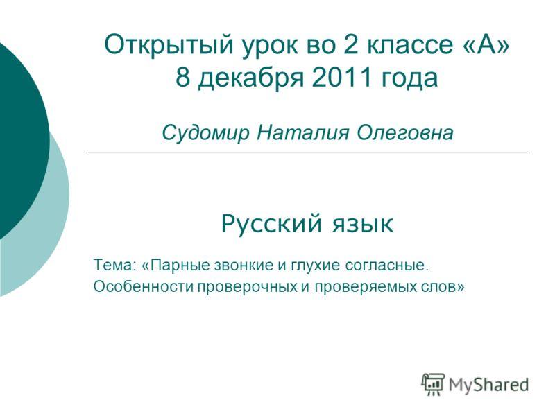 Открытый урок во 2 классе «А» 8 декабря 2011 года Судомир Наталия Олеговна Русский язык Тема: «Парные звонкие и глухие согласные. Особенности проверочных и проверяемых слов»