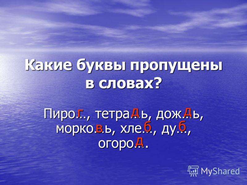 Какие буквы пропущены в словах? Пиро…, тетра…ь, дож…ь, морко…ь, хле…, ду…, огоро…. г д д в б б д