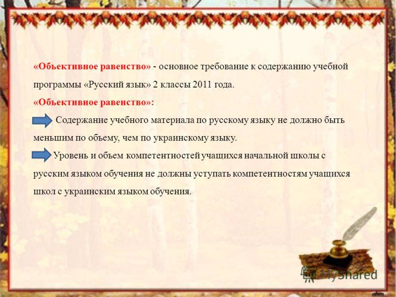 «Объективное равенство» - основное требование к содержанию учебной программы «Русский язык» 2 классы 2011 года. «Объективное равенство»: Содержание учебного материала по русскому языку не должно быть меньшим по объему, чем по украинскому языку. Урове