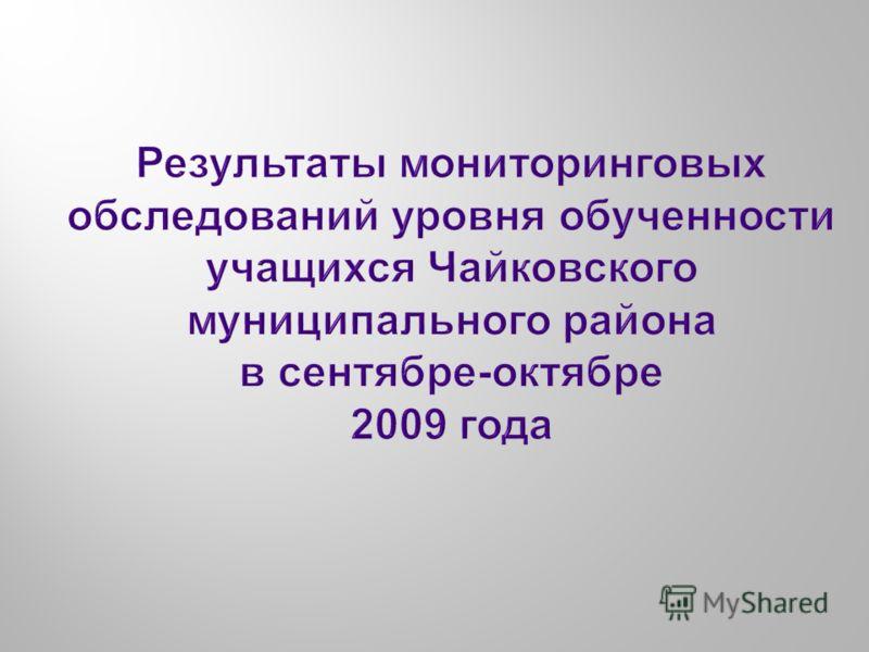 Результаты мониторинговых обследований уровня обученности учащихся Чайковского муниципального района в сентябре - октябре 2009 года