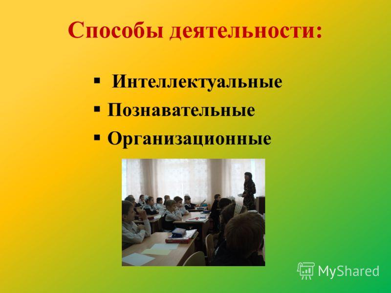 Способы деятельности: Интеллектуальные Познавательные Организационные