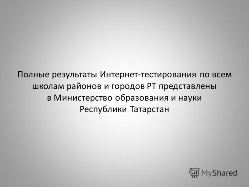 Полные результаты Интернет-тестирования по всем школам районов и городов РТ представлены в Министерство образования и науки Республики Татарстан