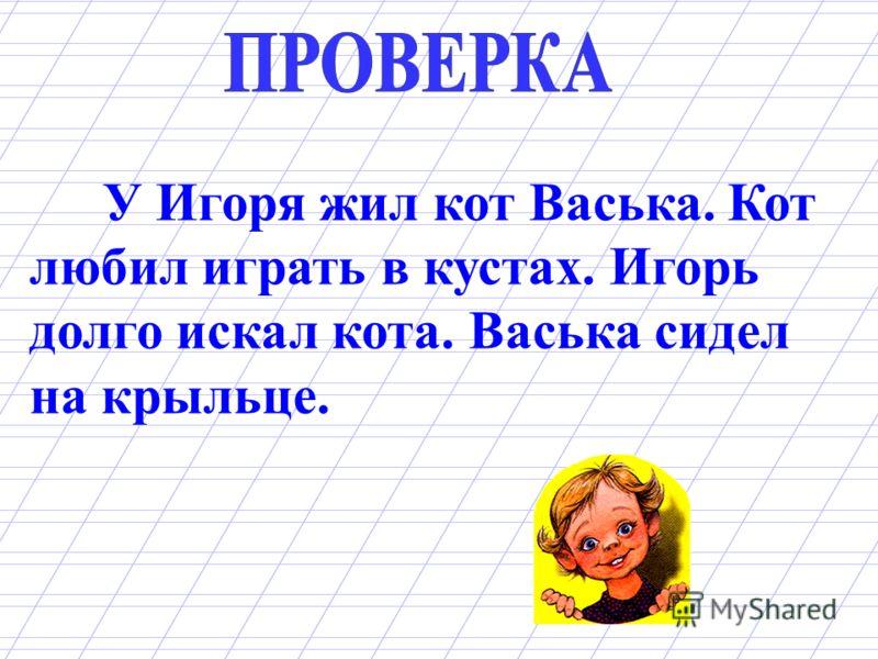 У Игоря жил кот Васька. Кот любил играть в кустах. Игорь долго искал кота. Васька сидел на крыльце.