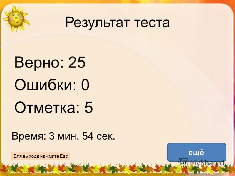 Результат теста Верно: 25 Ошибки: 0 Отметка: 5 Время: 3 мин. 54 сек. ещё Для выхода нажмите Esc