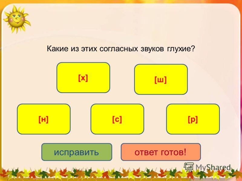 Какие из этих согласных звуков глухие? [ш][ш] [с][с] [х][х] [н][н][р][р] исправитьответ готов!