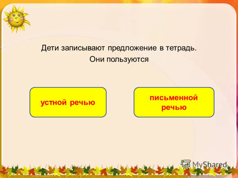 Дети записывают предложение в тетрадь. Они пользуются письменной речью устной речью