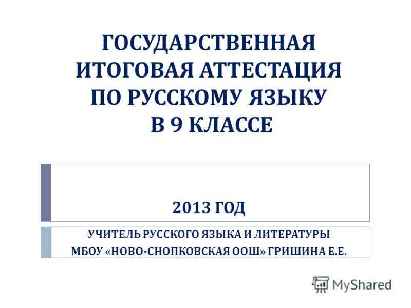 ГОСУДАРСТВЕННАЯ ИТОГОВАЯ АТТЕСТАЦИЯ ПО РУССКОМУ ЯЗЫКУ В 9 КЛАССЕ 2013 ГОД УЧИТЕЛЬ РУССКОГО ЯЗЫКА И ЛИТЕРАТУРЫ МБОУ « НОВО - СНОПКОВСКАЯ ООШ » ГРИШИНА Е. Е.