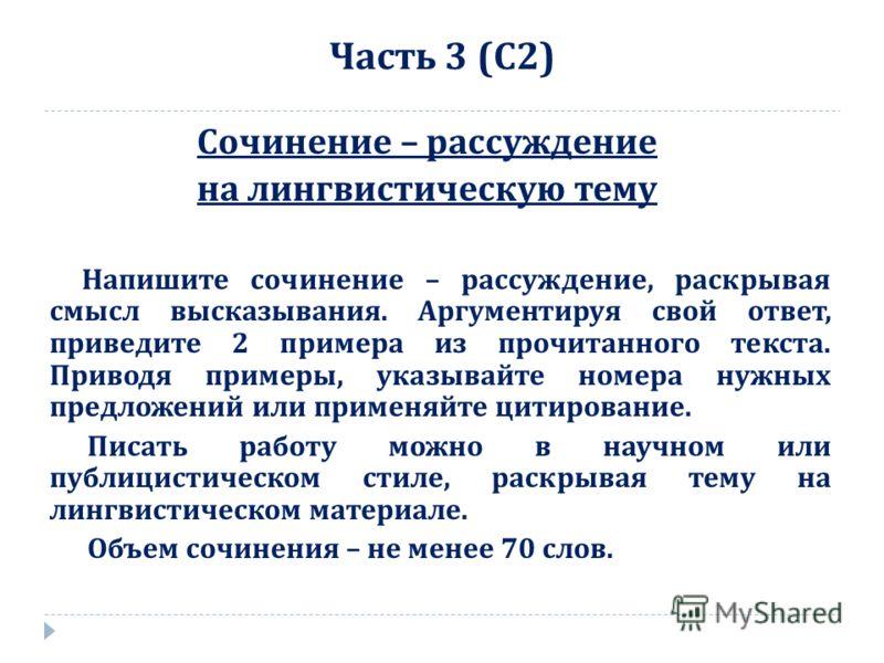 Часть 3 ( С 2) Сочинение – рассуждение на лингвистическую тему Напишите сочинение – рассуждение, раскрывая смысл высказывания. Аргументируя свой ответ, приведите 2 примера из прочитанного текста. Приводя примеры, указывайте номера нужных предложений